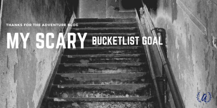 My Scary Bucketlist Goal…
